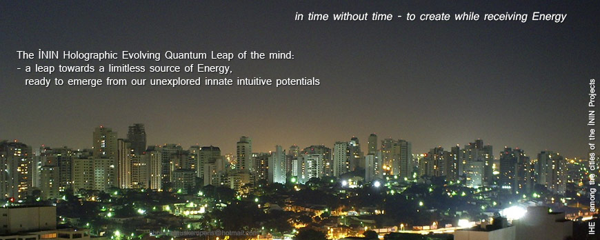 in time without time - to create while receiving Energy --- The ÌNIN Holographic Evolving Quantum Leap of the mind: - a leap towards a limitless source of Energy, ready to emerge from our unexplored innate intuitive potentials